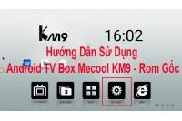 Hướng Dẫn Sử Dụng Android TV Box Mecool KM9 - Rom Gốc