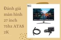 Đánh giá màn hình 27 inch 75hz ATAS 2K chi tiết nhất cho bạn