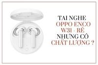 Đánh giá tai nghe bluetooth không dây OPPO Enco W31 giá rẻ nhưng có chất lượng?