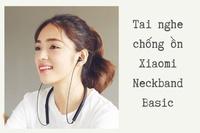 Đánh giá tai nghe chống ồn Xiaomi Neckband Basic chi tiết nhất
