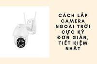 Cách lắp camera ngoài trời đơn giản, tiết kiệm nhất