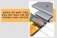 Đừng để mất tiền oan khi mua pin dự phòng laptop