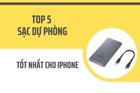 Sạc dự phòng nào tốt cho Iphone? Top 5 loại tốt nhất
