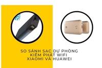 So sánh sạc dự phòng kiêm phát wifi Xiaomi và Huawei, mua 1 được 2