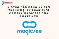 Hướng dẫn đăng ký trở thành đại lý phân phối camera Magicsee của SMART NEW