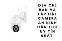 Địa chỉ bán và lắp đặt camera an ninh Cần Thơ uy tín nhất