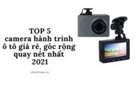 Top 5 camera hành trình ô tô giá rẻ, góc rộng quay nét nhất 2021