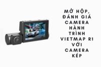 Mở hộp, đánh giá camera hành trình R1 VietMap với camera kép