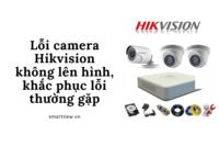 Lỗi camera Hikvision không lên hình, khắc phục lỗi thường gặp