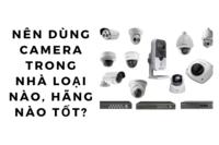 Nên dùng camera trong nhà loại nào, hãng nào?