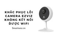 Khắc phục lỗi camera Ezviz không kết nối được wifi
