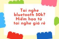 Tai nghe bluetooth 50k? Hiểm họa từ tai nghe giá rẻ
