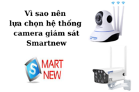 Vì sao nên lựa chọn hệ thống camera giám sát Smartnew