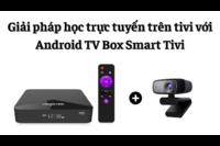 Giải pháp học trực tuyến trên tivi với Android TV Box và Smart Tivi