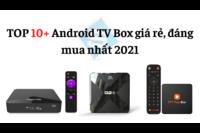 TOP 10+ Android TV Box tốt nhất 2021 - đáng mua, giá rẻ nhất